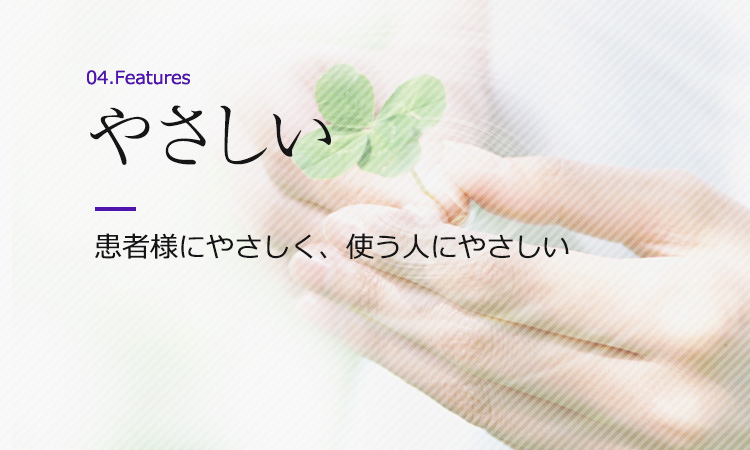 特徴4:やさしい 患者様にやさしく、使う人にやさしい